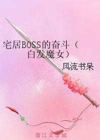 宅居BOSS的奋斗(白发魔女)